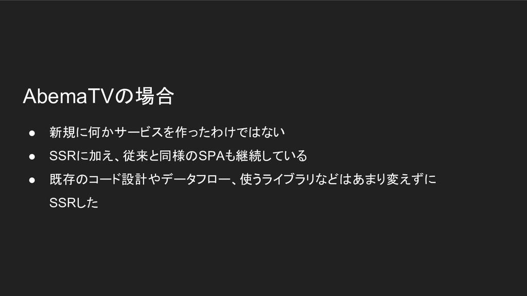 AbemaTVの場合 ● 新規に何かサービスを作ったわけではない ● SSRに加え、従来と同様...