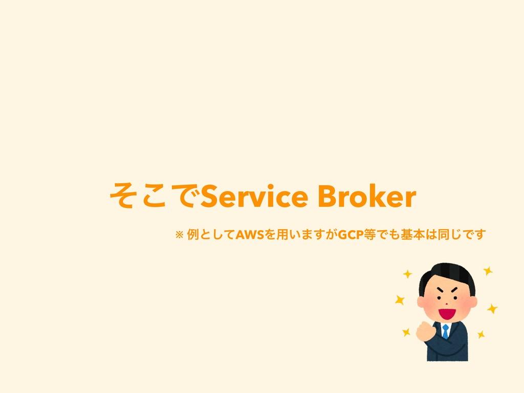 ͦ͜ͰService Broker ※ ྫͱͯ͠AWSΛ༻͍·͕͢GCPͰجຊಉ͡Ͱ͢