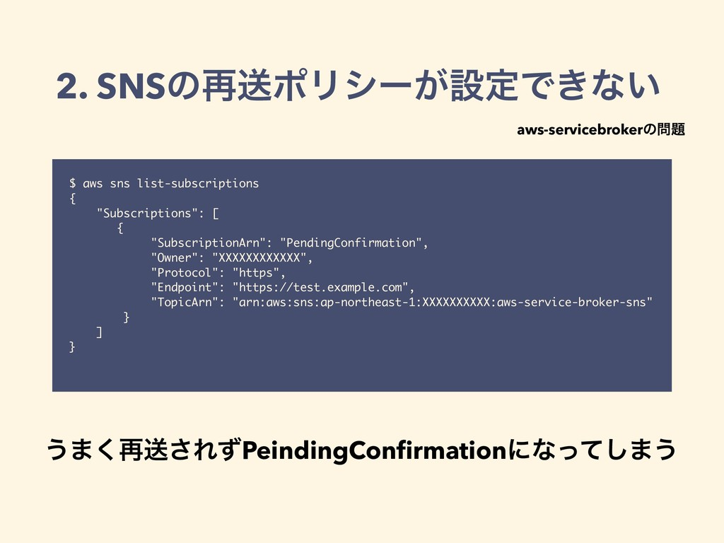 2. SNSͷ࠶ૹϙϦγʔ͕ઃఆͰ͖ͳ͍ $ aws sns list-subscriptio...