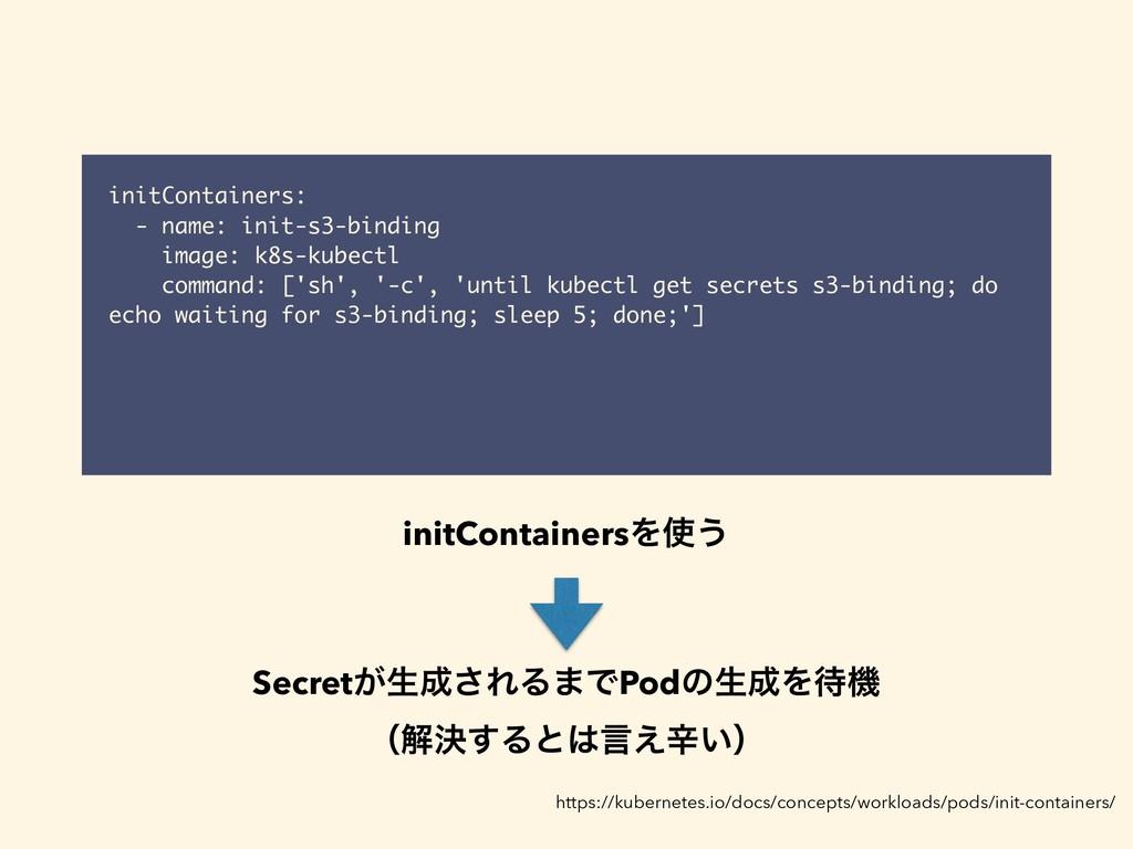 initContainers: - name: init-s3-binding image: ...