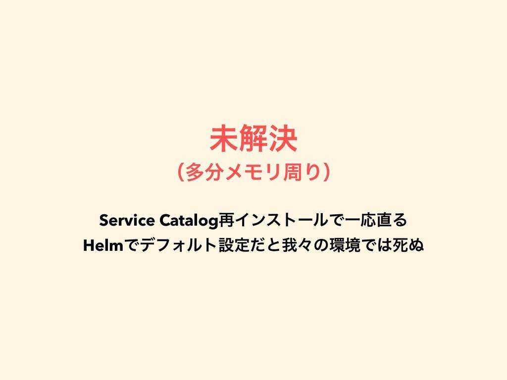 ະղܾ ʢଟϝϞϦपΓʣ Service Catalog࠶ΠϯετʔϧͰҰԠΔ HelmͰ...