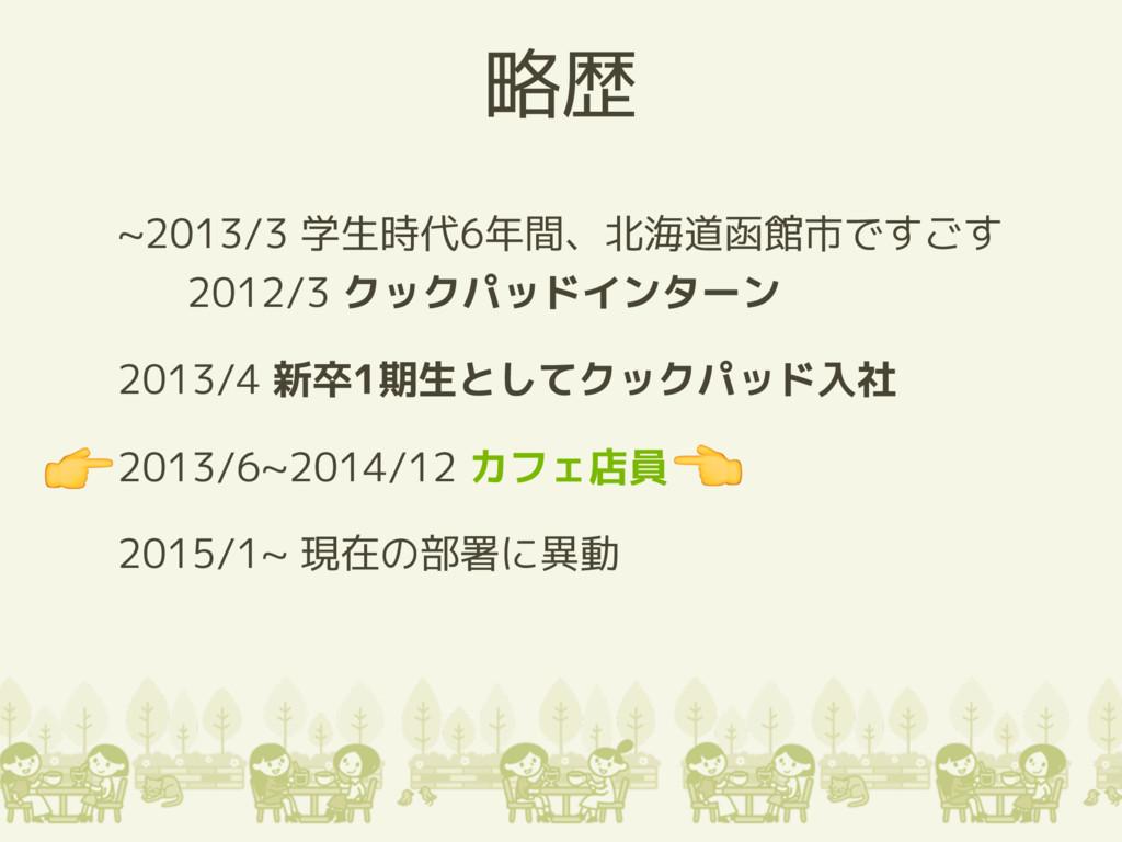 略歴 ~2013/3 学生時代6年間、北海道函館市ですごす 2012/3 クックパッドインター...