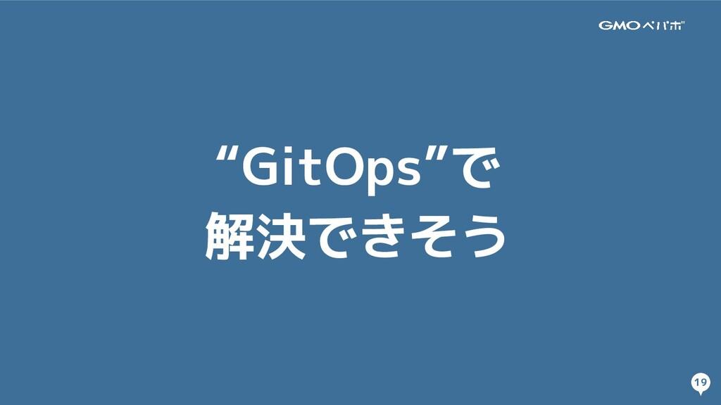 """19 19 """"GitOps""""で 解決できそう"""