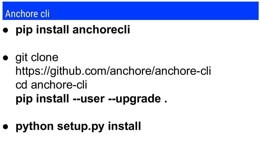 Anchore cli ● pip install anchorecli ● git clon...