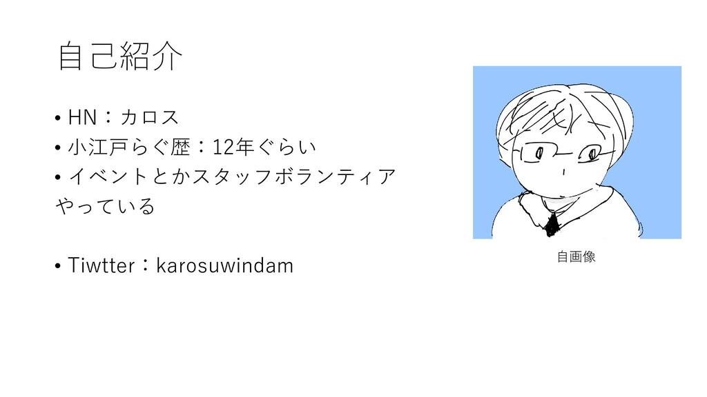 自己紹介 • HN:カロス • 小江戸らぐ歴:12年ぐらい • イベントとかスタッフボランティ...