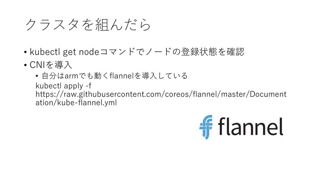 クラスタを組んだら • kubectl get nodeコマンドでノードの登録状態を確認 • ...