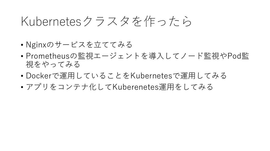 Kubernetesクラスタを作ったら • Nginxのサービスを立ててみる • Promet...