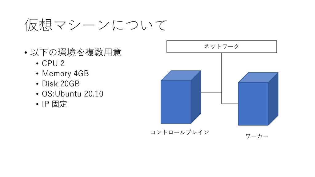 仮想マシーンについて • 以下の環境を複数用意 • CPU 2 • Memory 4GB • ...