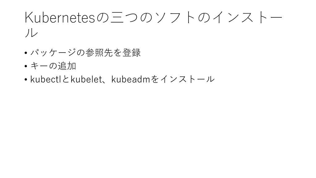 Kubernetesの三つのソフトのインストー ル • パッケージの参照先を登録 • キーの追...