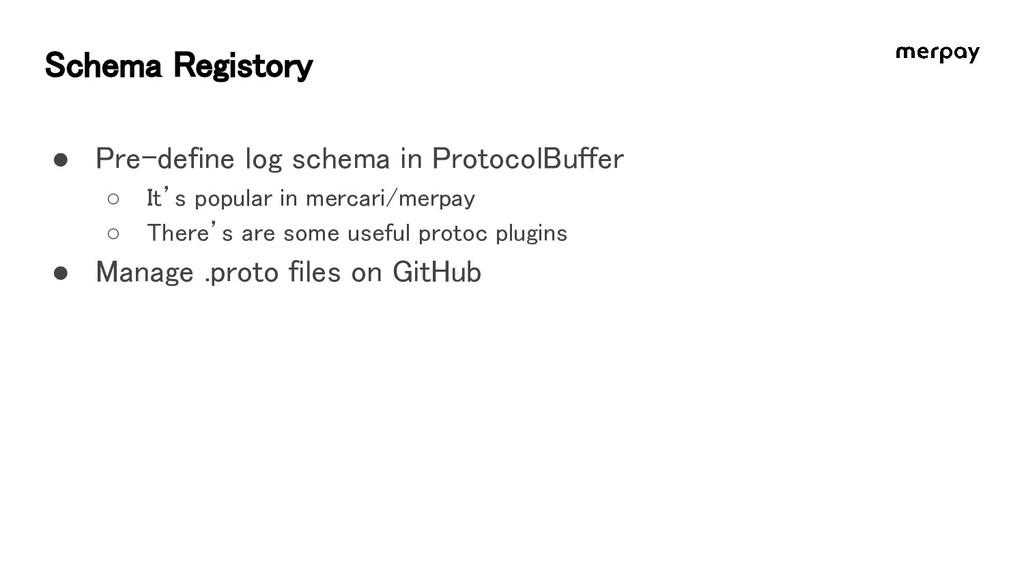 Schema Registory ● Pre-define log schema in Pro...