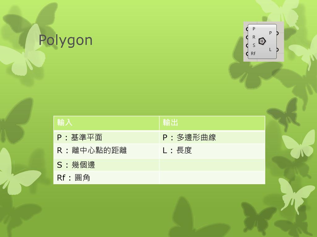 Polygon 輸入 輸出 P : 基準平面 P : 多邊形曲線 R : 離中心點的距離 L ...