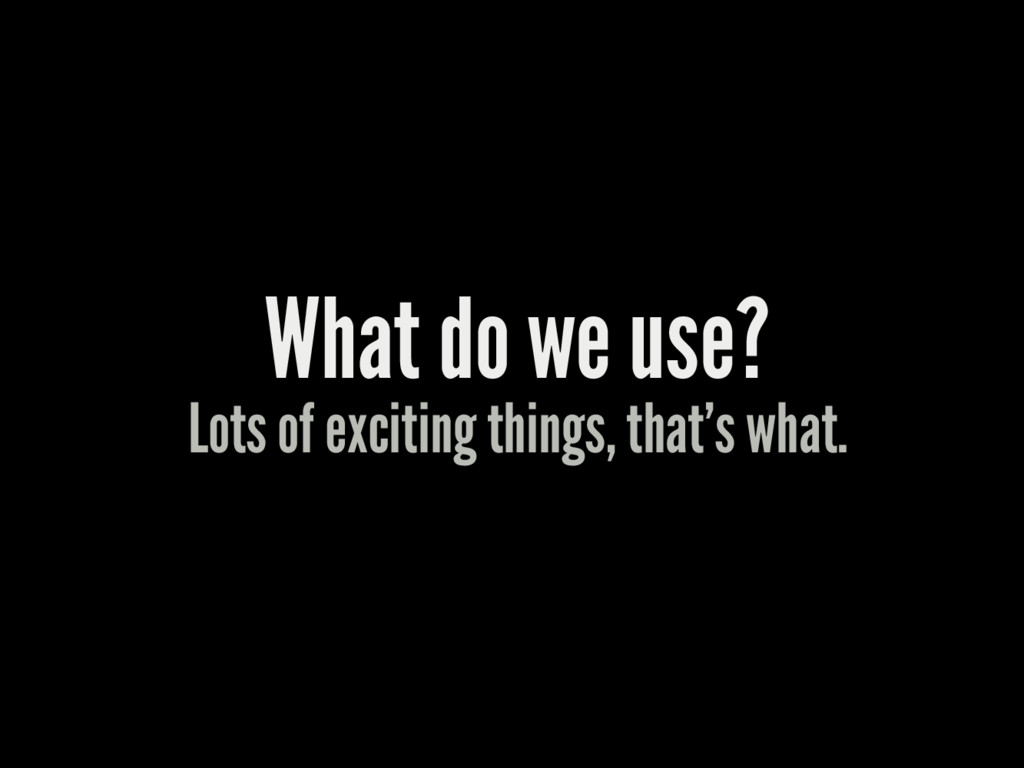 What do we use? Lots of exciting things, that's...