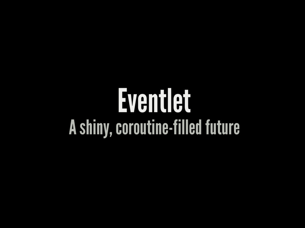 Eventlet A shiny, coroutine-filled future