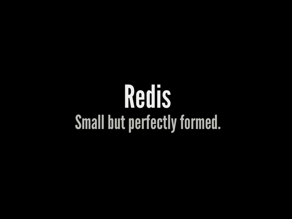 Redis Small but perfectly formed.