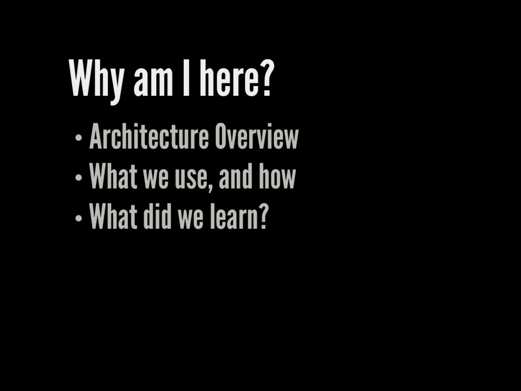 Why am I here? Architecture Overview What we us...