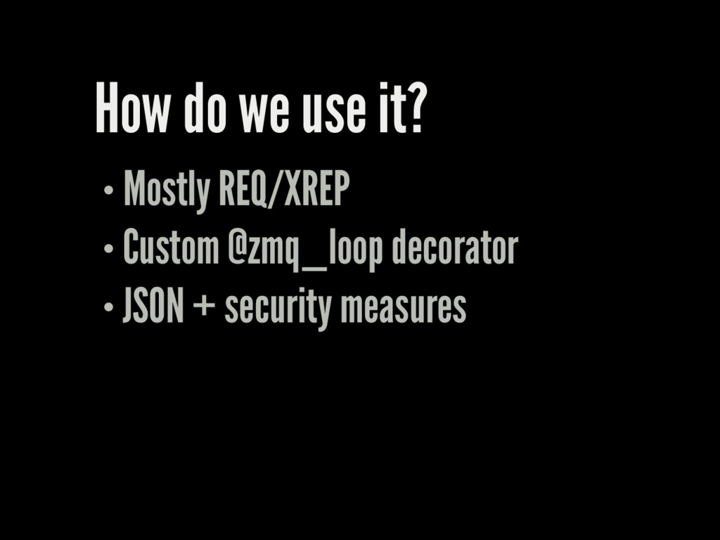 How do we use it? Mostly REQ/XREP Custom @zmq_l...