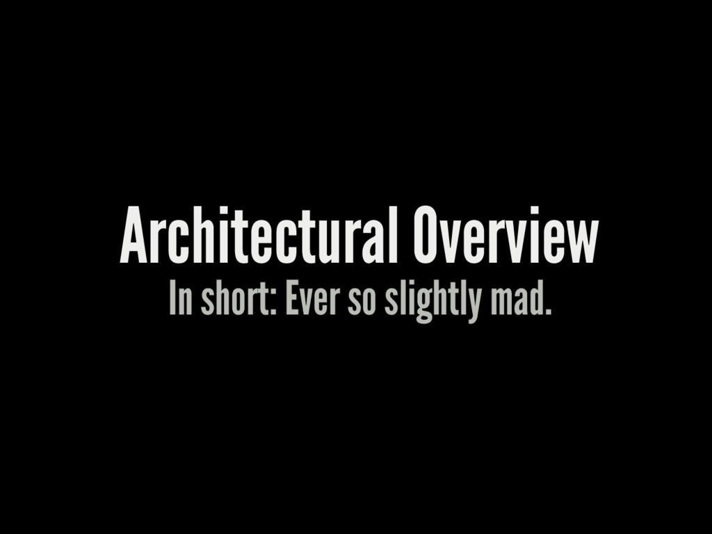 Architectural Overview In short: Ever so slight...