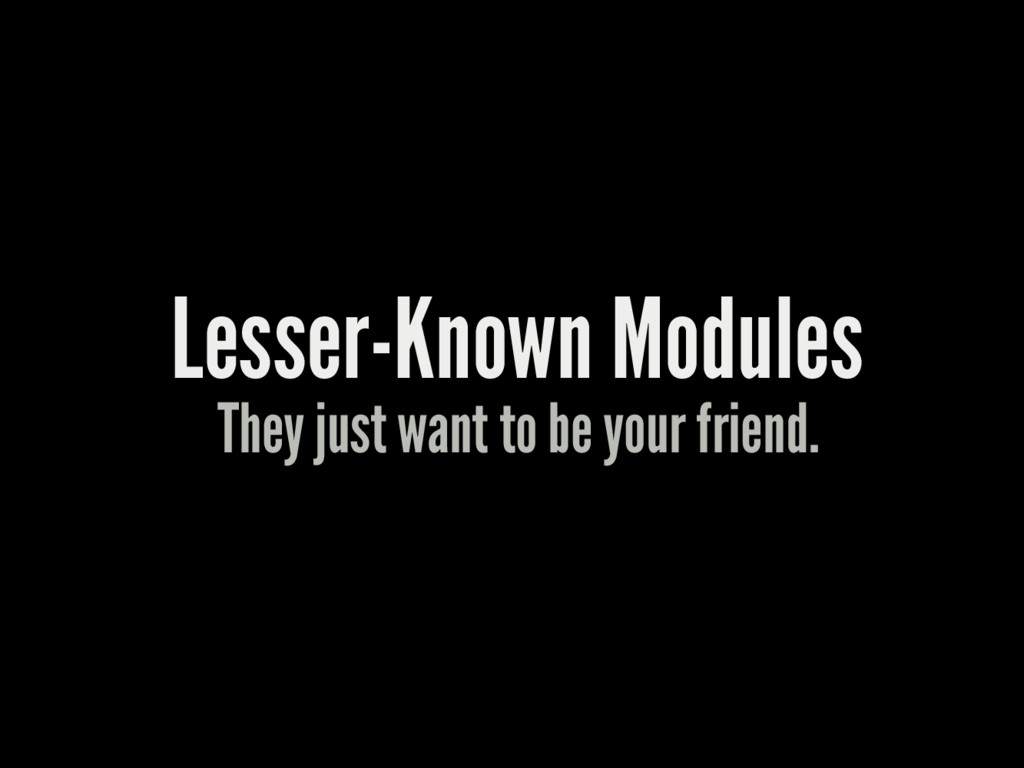 Lesser-Known Modules They just want to be your ...