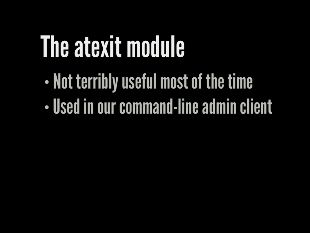 The atexit module Not terribly useful most of t...