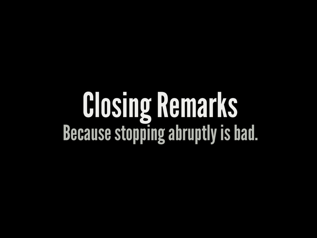 Closing Remarks Because stopping abruptly is ba...