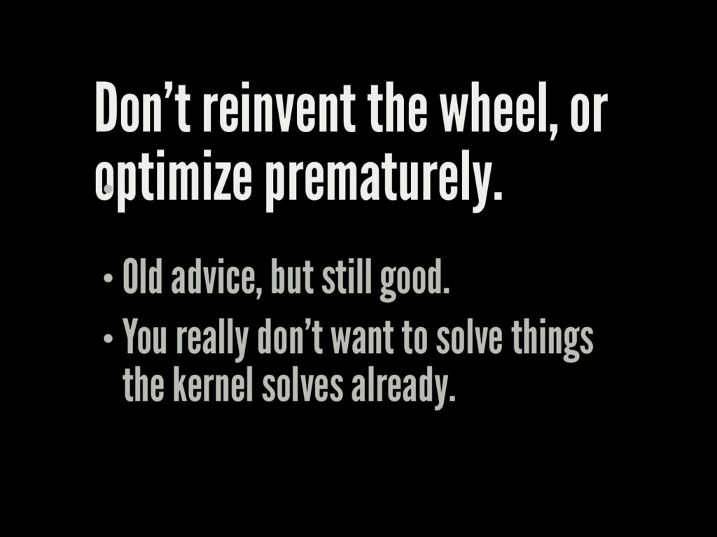 Don't reinvent the wheel, or optimize premature...
