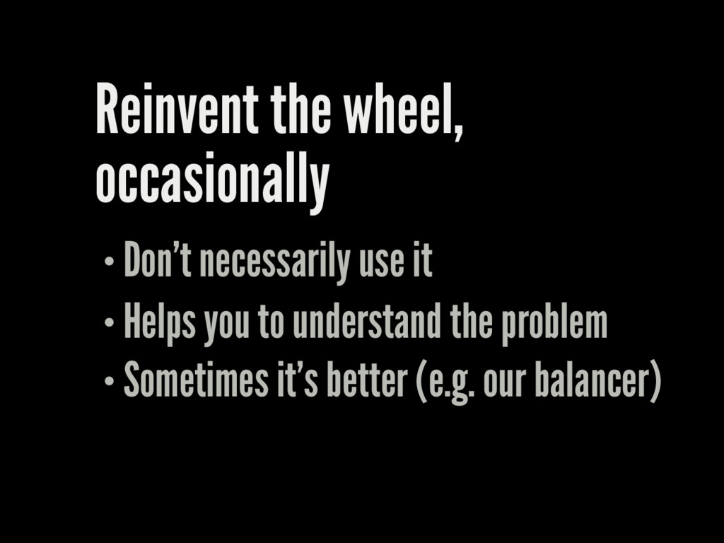 Reinvent the wheel, occasionally Don't necessar...