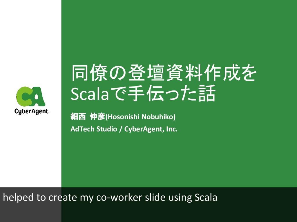 同僚の登壇資料作成を Scalaで手伝った話 細西 伸彦(Hosonishi Nobuhiko...