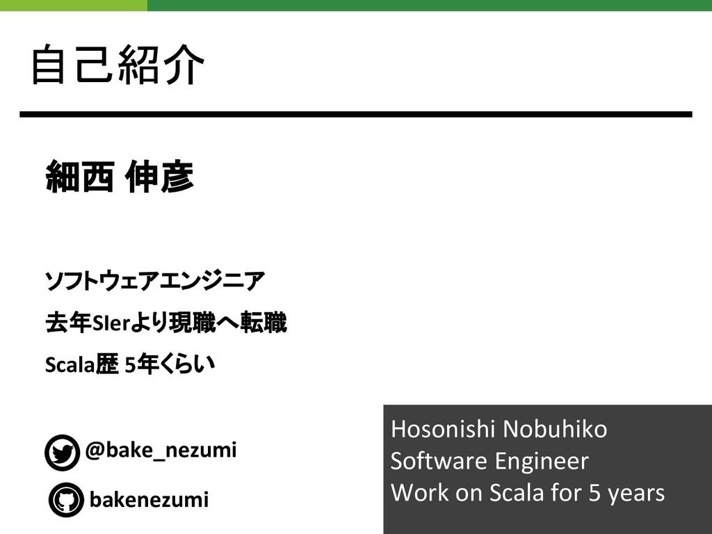 自己紹介 細西 伸彦 ソフトウェアエンジニア 去年SIerより現職へ転職 Scala歴 5年く...
