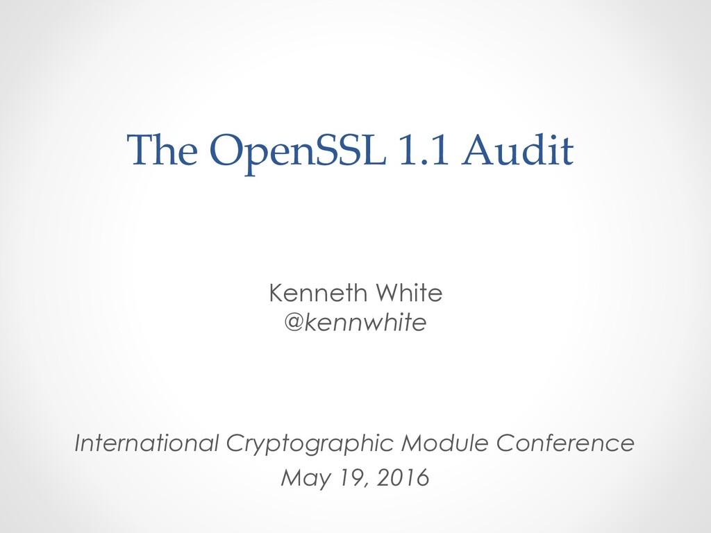 The OpenSSL 1.1 Audit Kenneth White @kennwhite ...