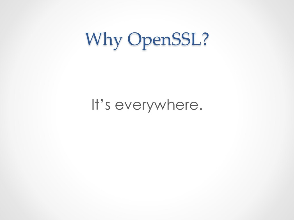 Why OpenSSL? It's everywhere.