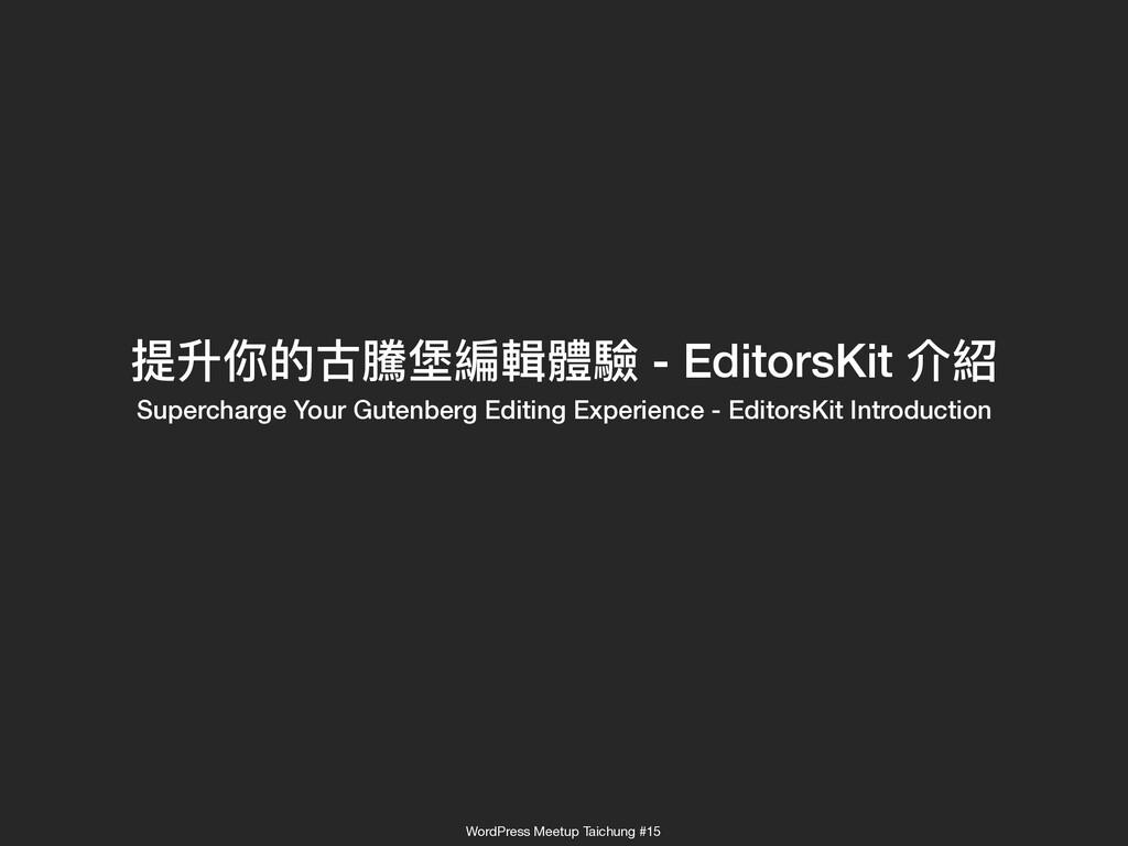 提升你的古騰堡編輯體驗 - EditorsKit 介紹 Supercharge Your G...