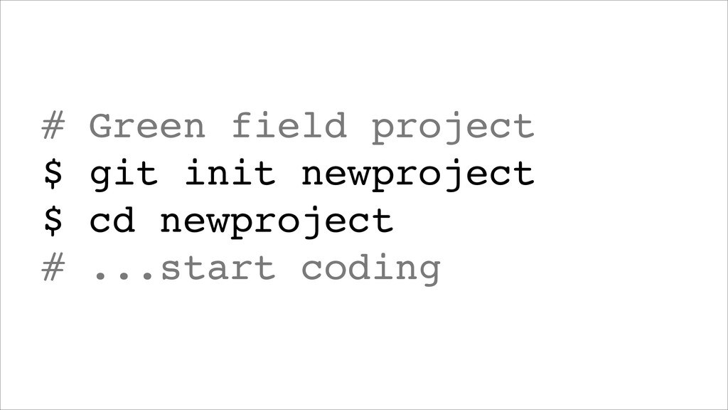 # Green field project! $ git init newproject! $...