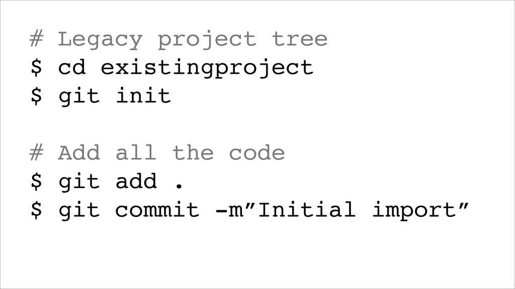 # Legacy project tree! $ cd existingproject! $ ...