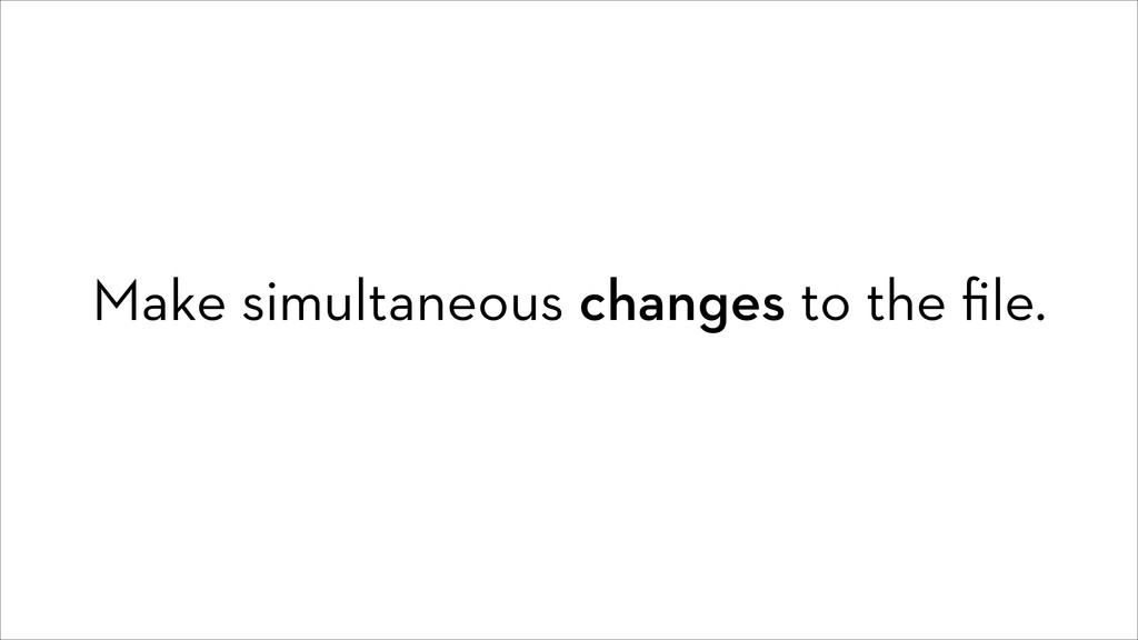 Make simultaneous changes to the file.