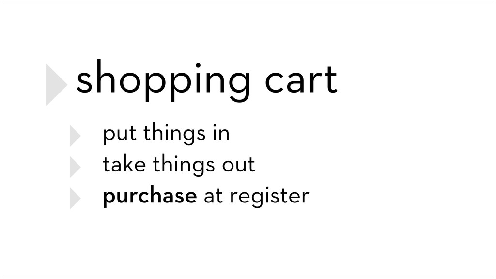 ‣shopping cart ‣ put things in ‣ take things ou...