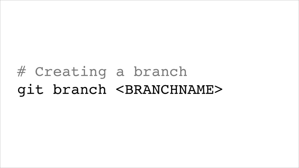# Creating a branch! git branch <BRANCHNAME>