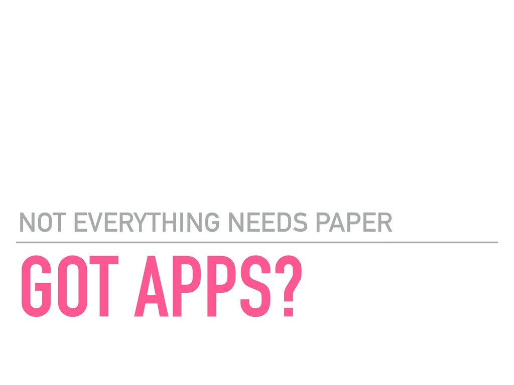 GOT APPS? NOT EVERYTHING NEEDS PAPER