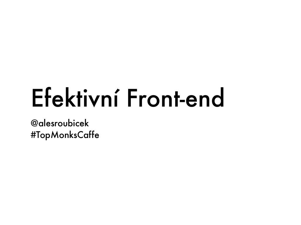 Efektivní Front-end @alesroubicek #TopMonksCaffe