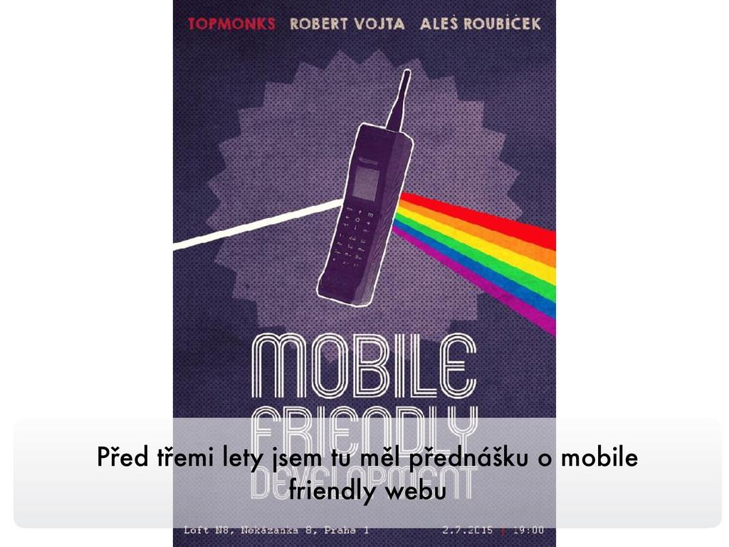 Před třemi lety jsem tu měl přednášku o mobile ...