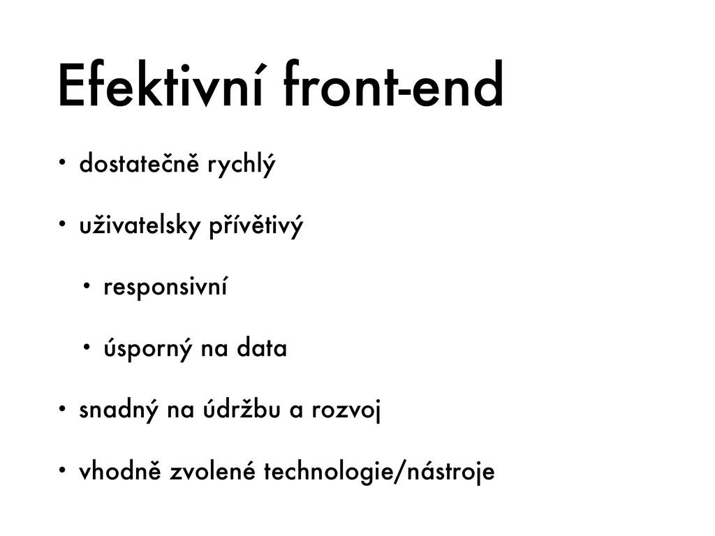 Efektivní front-end • dostatečně rychlý • uživa...