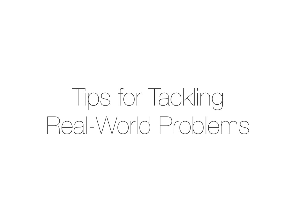 Tips for Tackling Real-World Problems