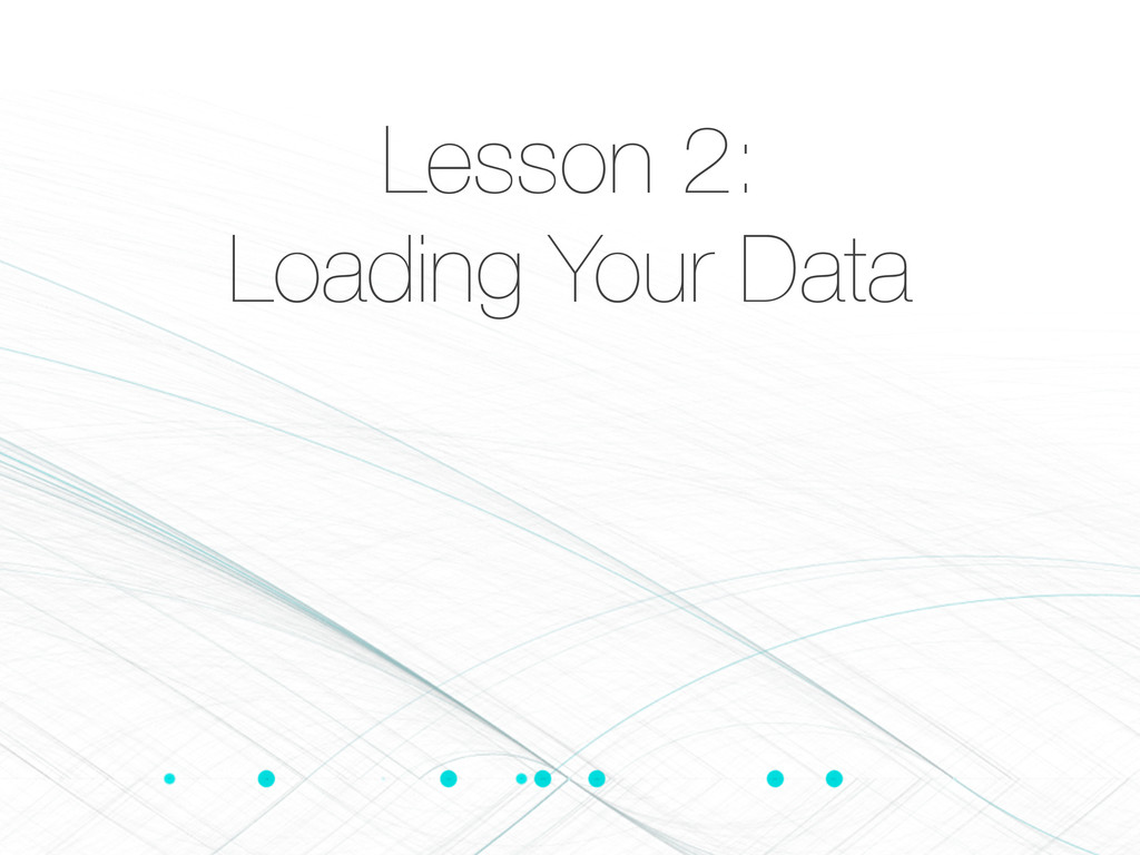 Lesson 2: Loading Your Data