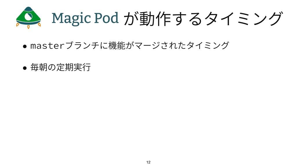 • masterブランチに機能がマージされたタイミング • 毎朝の定期実⾏ 12 Magic ...
