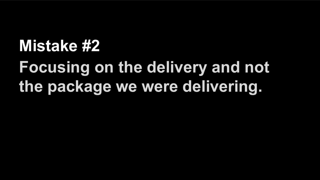Mistake #2 Focusing on the delivery and not the...