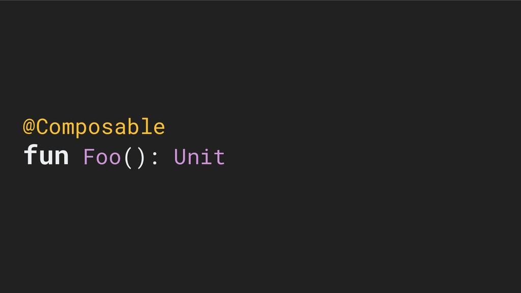 @Composable fun Foo(): Unit