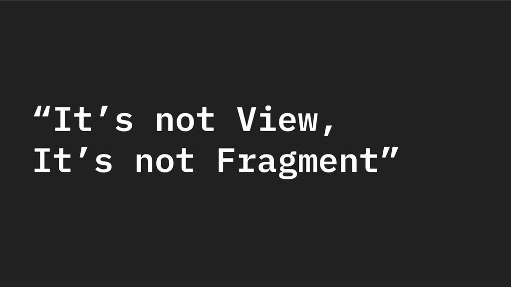 """""""It's not View, It's not Fragment"""""""