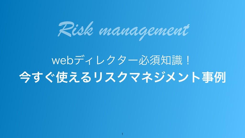 !1 XFCσΟϨΫλʔඞਢࣝʂ ࠓ͙͑͢ΔϦεΫϚωδϝϯτྫ Risk manag...