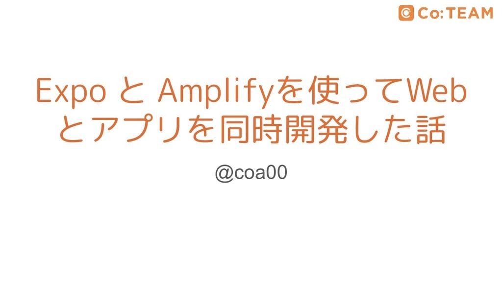 Expo と Amplifyを使ってWeb とアプリを同時開発した話 @coa00