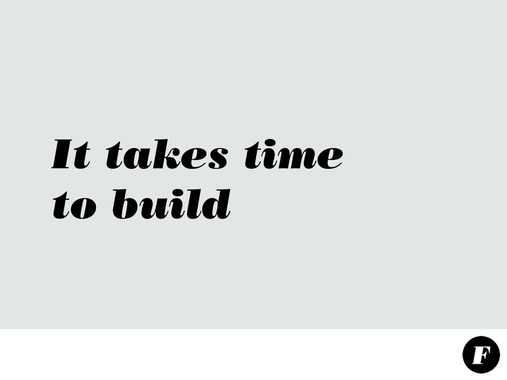 It takes time to build