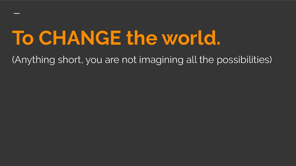 To CHANGE the world. (Anything short, you are n...